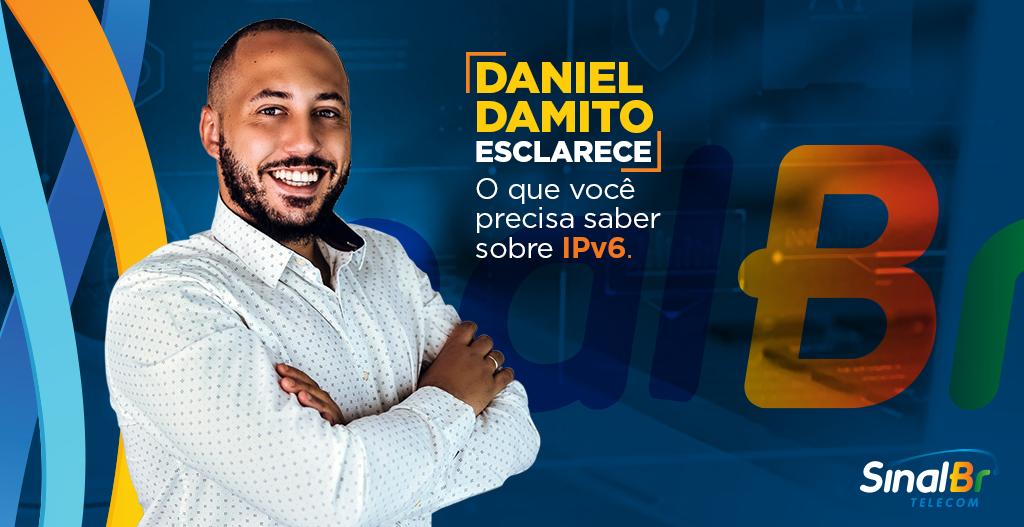 Daniel Damito esclarece: o que você precisa saber sobre IPv6